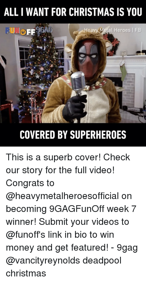 All I Want for Christmas is You: ALL I WANT FOR CHRISTMAS IS YOU  FUNO  Heavy Metal Heroes FB  COVERED BY SUPERHEROES This is a superb cover! Check our story for the full video! Congrats to @heavymetalheroesofficial on becoming 9GAGFunOff week 7 winner! Submit your videos to @funoff's link in bio to win money and get featured! - 9gag @vancityreynolds deadpool christmas