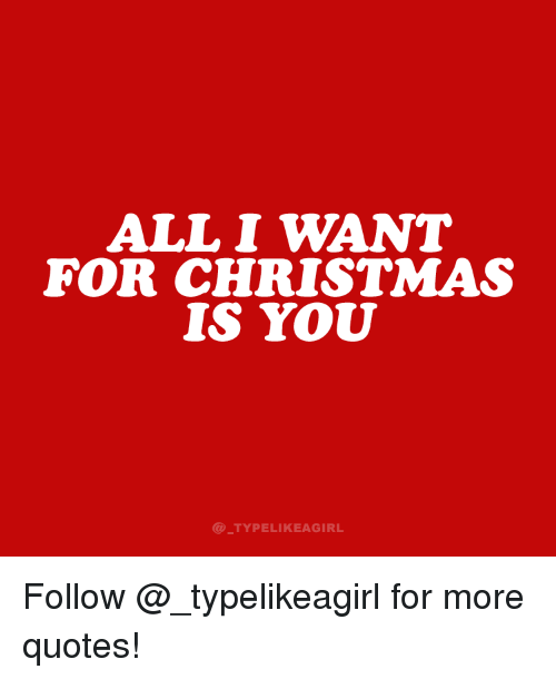 All I Want for Christmas is You: ALL I WANT  FOR CHRISTMAS  IS YOU  @ TYPELIKEAGIRL Follow @_typelikeagirl for more quotes!