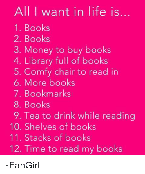 Drinking, Memes, and 🤖: All I want in life is.  1. Books  2. Books  3. Money to buy books  4. Library full of books  5. Comfy chair to read in  6. More books  7. Bookmarks  8. Books  9. Tea to drink while reading  10. Shelves of books  11. Stacks of books  12. Time to read my books -FanGirl