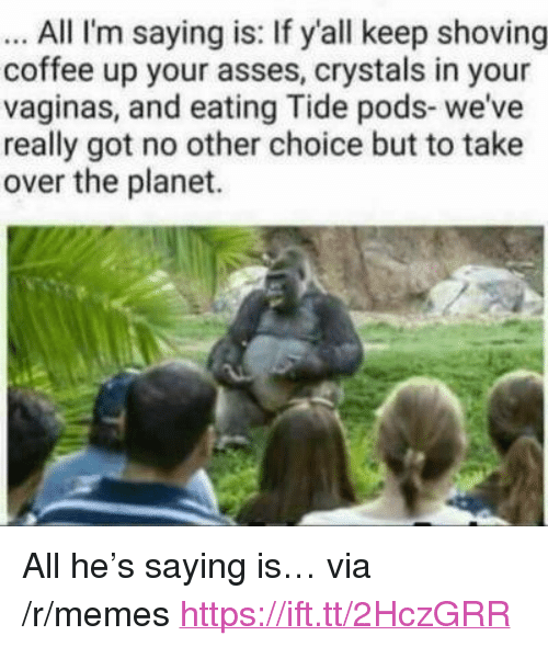 """Memes, Coffee, and Asses: All I'm saying is: If yall keep shoving  coffee up your asses, crystals in your  vaginas, and eating Tide pods- we've  really got no other choice but to take  over the planet. <p>All he's saying is… via /r/memes <a href=""""https://ift.tt/2HczGRR"""">https://ift.tt/2HczGRR</a></p>"""