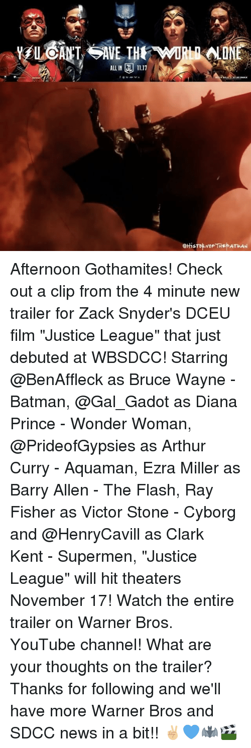 """stoning: ALL IN 11.17  @tHis Afternoon Gothamites! Check out a clip from the 4 minute new trailer for Zack Snyder's DCEU film """"Justice League"""" that just debuted at WBSDCC! Starring @BenAffleck as Bruce Wayne - Batman, @Gal_Gadot as Diana Prince - Wonder Woman, @PrideofGypsies as Arthur Curry - Aquaman, Ezra Miller as Barry Allen - The Flash, Ray Fisher as Victor Stone - Cyborg and @HenryCavill as Clark Kent - Supermen, """"Justice League"""" will hit theaters November 17! Watch the entire trailer on Warner Bros. YouTube channel! What are your thoughts on the trailer? Thanks for following and we'll have more Warner Bros and SDCC news in a bit!! ✌🏼💙🦇🎬"""