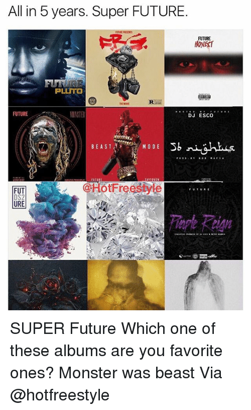 Future, Memes, and Monster: All in 5 years. Super FUTURE  UTRE PRESENTS  FUTURE  HONEST  PLUTO  THE MOVE  FUTURE  ONSTE  Esco…..  DJ  @HotFreestyle  FUTURE  URE SUPER Future Which one of these albums are you favorite ones? Monster was beast Via @hotfreestyle