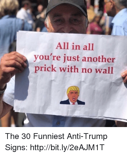 Memes, Http, and Trump: All in al  you're just another  prick with no wall The 30 Funniest Anti-Trump Signs: http://bit.ly/2eAJM1T