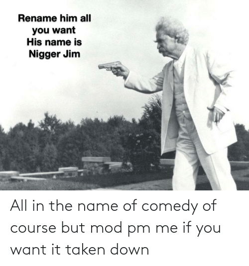 name of: All in the name of comedy of course but mod pm me if you want it taken down