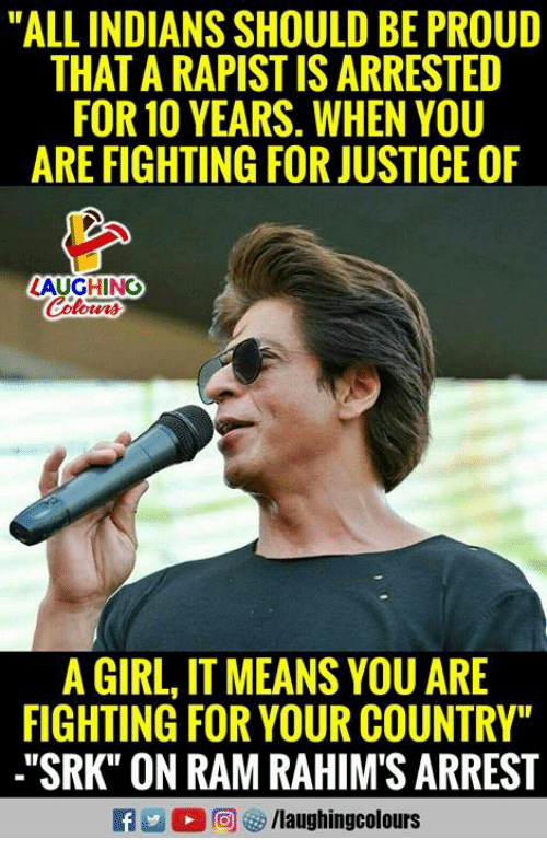 """Girl, Justice, and Proud: """"ALL INDIANS SHOULD BE PROUD  THAT A RAPIST IS ARRESTED  FOR 10 YEARS. WHEN YOU  ARE FIGHTING FOR JUSTICE OF  LAUGHING  A GIRL, IT MEANS YOU ARE  FIGHTING FOR YOUR COUNTRY""""  .""""SRK"""" ON RAM RAHIM'S ARREST"""