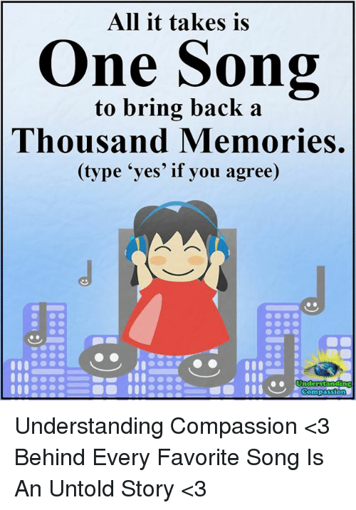 "Compassion: All it takes is  ne Song  to bring back a  Thousand Memories.  (type ""yes' if you agree)  Underst  Compassion Understanding Compassion <3  Behind Every Favorite Song Is An Untold Story <3"