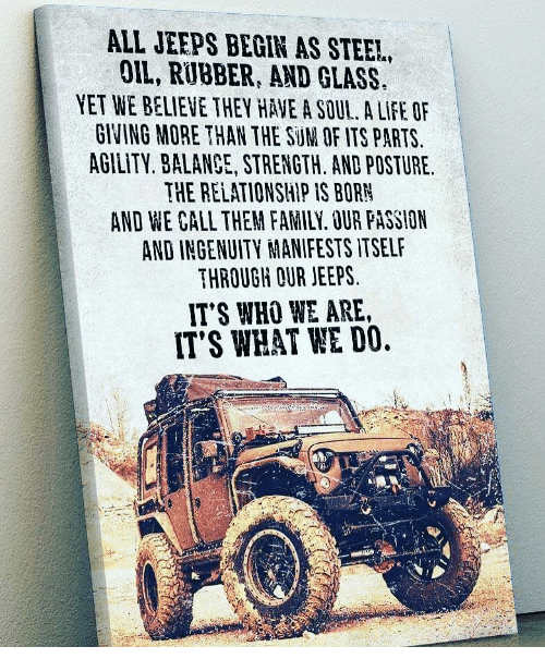 Ingenuity: ALL JEEPS BEGIN AS STEE!,  OIL, RUBBER, AND GLASS  YET WE BELIEVE THEY HAVE A SOUL. A LIFE OF  GINING MORE THAN THE SUM OF ITS PARTS  AGILITY, BALANCE, STRENGTH. AND POSTURE.  THE RELATIONSHIP IS BORN  AND WE CALL THEM FAMILY. OUR FASSION  AND INGENUITY MANIFESTS ITSELF  THROUGH OUR JEEPS  IT'S WHO WE ARE,  IT'S WHAT WE DO.