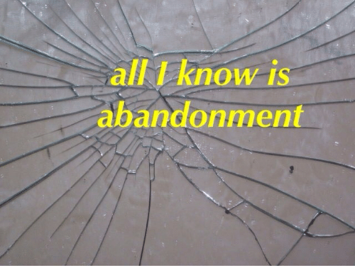 Abandonment: all know is  abandonment