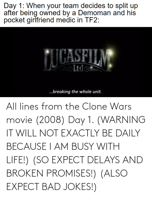warning: All lines from the Clone Wars movie (2008) Day 1. (WARNING IT WILL NOT EXACTLY BE DAILY BECAUSE I AM BUSY WITH LIFE!) (SO EXPECT DELAYS AND BROKEN PROMISES!) (ALSO EXPECT BAD JOKES!)