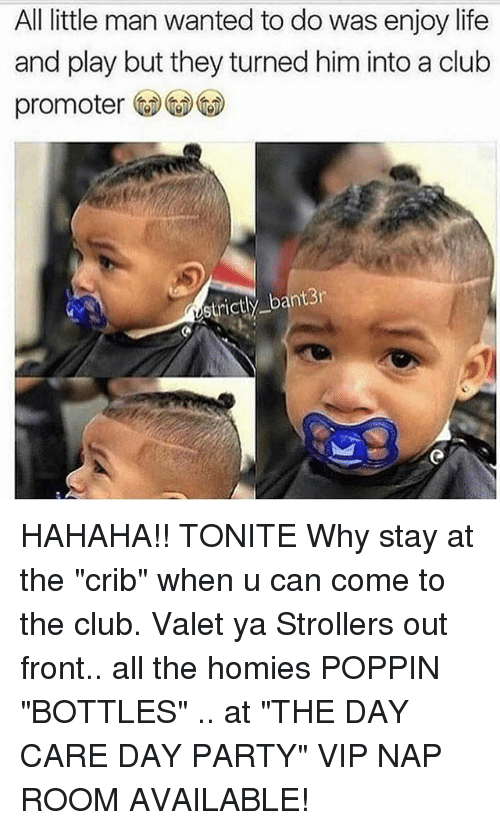 "Club, Life, and Memes: All little man wanted to do was enjoy life  and play but they turned him into a club  promoter  strictl  bantBr HAHAHA!! TONITE Why stay at the ""crib"" when u can come to the club. Valet ya Strollers out front.. all the homies POPPIN ""BOTTLES"" .. at ""THE DAY CARE DAY PARTY"" VIP NAP ROOM AVAILABLE!"