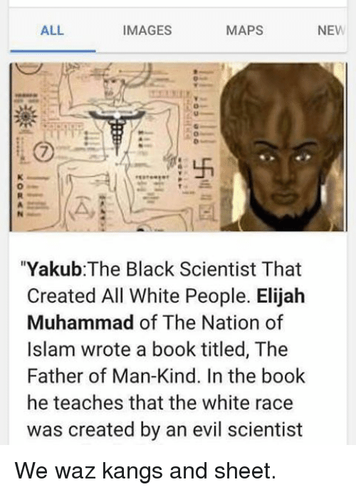 """Black Scientist: ALL  MAPS  NEW  IMAGES  """"Yakub: The Black Scientist That  Created All White People. Elijah  Muhammad of The Nation of  Islam wrote a book titled, The  Father of Man-Kind. In the book  he teaches that the white race  was created by an evil scientist We waz kangs and sheet."""