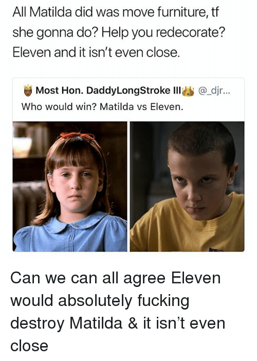 Fucking, Matilda, and Furniture: All Matilda did was move furniture, tf  she gonna do? Help you redecorate?  Eleven and it isn't even close.  Most Hon. DaddyLongStroke Ill@_djr...  Who would win? Matilda vs Eleven. Can we can all agree Eleven would absolutely fucking destroy Matilda & it isn't even close