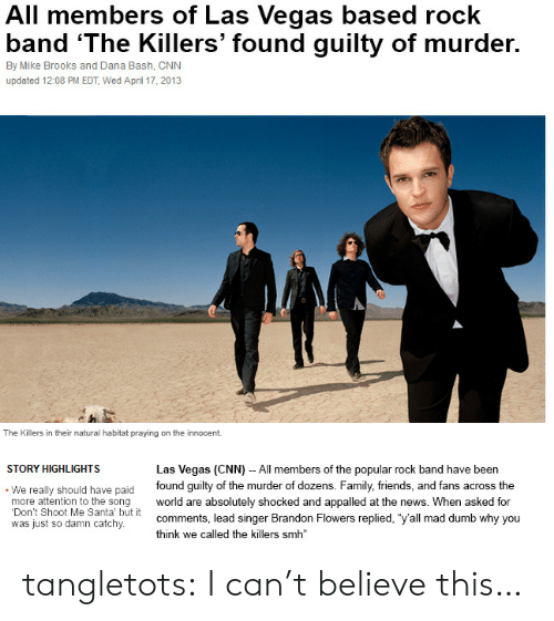 """the killers: All members of Las Vegas based rock  band 'The Killers' found guilty of murder.  By Mike Brooks and Dana Bash, CNN  updated 12:08 PM EDT, Wed April 17, 2013  The Killers in their natural habitat praying on the innocent  STORY HIGHLIGHTS  Las Vegas (CNN) - All members of the popular rock band have been  We really should have paid found guilty of the murder of dozens. Family, friends, and fans across the  more attention to the song world are absolutely shocked and appalled at the news. When asked for  Don't Shoot Me Santa' but it  was just so damn catchy.  comments, lead singer Brandon Flowers replied, """"y'all mad dumb why you  think we called the killers smh tangletots:  I can't believe this…"""