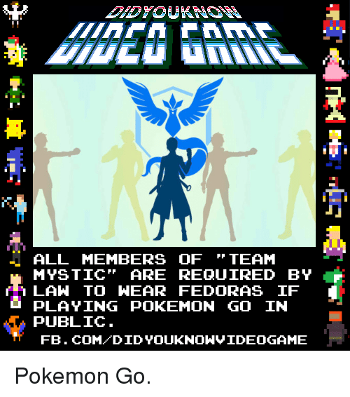 Dank, Fedora, and Pokemon: ALL MEMBERS OF  TEAM  MYSTIC ARE REQUIRED BY  LAW TO HEAR FEDORAS IF  PLAYING POKEMON GO IN  PUBLIC  FB. COM DID YOUKNONVIDEOGAME Pokemon Go.