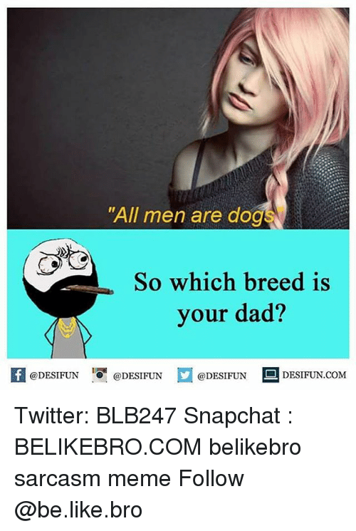 """Be Like, Dad, and Meme: """"All men are dog!  So which breed is  your dad?  @DESIFUN  @DESIFUN  @DESIFUN  S DESIFUN COM Twitter: BLB247 Snapchat : BELIKEBRO.COM belikebro sarcasm meme Follow @be.like.bro"""