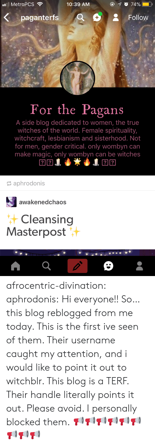 Hi Everyone: all MetroPCS .  10:39 ANM  Kpaganterfs QFollow  For the Pagans  A side blog dedicated to women, the true  witches of the world. Female spirituality,  witchcraft, lesbianism and sisterhood. Not  for men, gender critical. only wombyn can  make magic, only wombyn can be witches  aphrodonis  awakenedchaos  Cleansing  Masterpost afrocentric-divination: aphrodonis: Hi everyone!! So… this blog reblogged from me today. This is the first ive seen of them. Their username caught my attention, and i would like to point it out to witchblr. This blog is a TERF. Their handle literally points it out. Please avoid. I personally blocked them. 📢📢📢📢📢📢📢📢📢