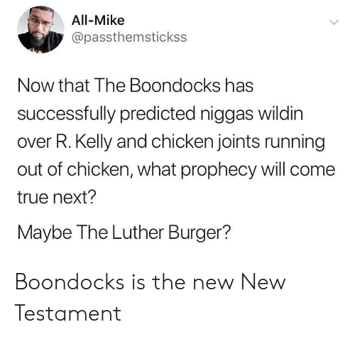 joints: All-Mike  @passthemstickss  Now that The Boondocks has  successfully predicted niggas wildin  over R. Kelly and chicken joints running  out of chicken, what prophecy will come  true next?  Maybe The Luther Burger?  > Boondocks is the new New Testament