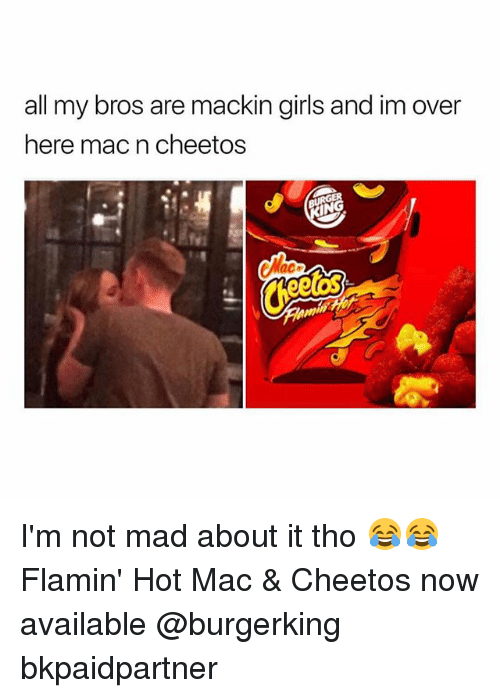 Cheetos, Girls, and Girl Memes: all my bros are mackin girls and im over  here mac n cheetos I'm not mad about it tho 😂😂 Flamin' Hot Mac & Cheetos now available @burgerking bkpaidpartner