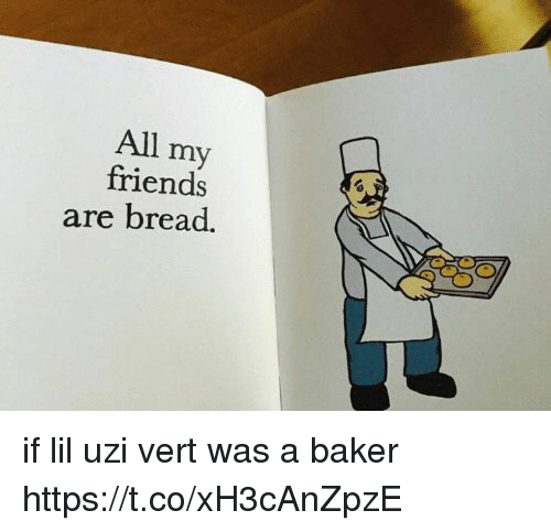 Friends, Funny, and Ares: All my  friends  are bread if lil uzi vert was a baker https://t.co/xH3cAnZpzE