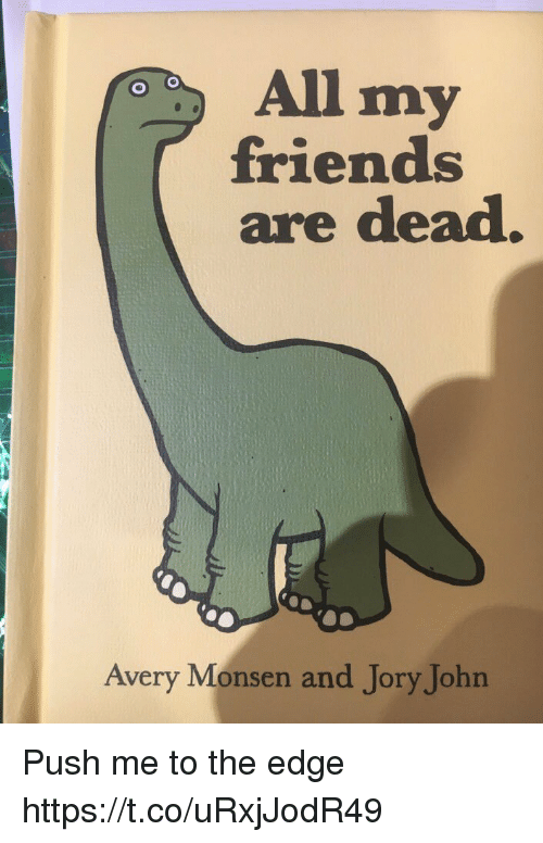Friends, Avery Monsen, and Edge: All my  friends  are dead  Avery Monsen and Jory John Push me to the edge https://t.co/uRxjJodR49