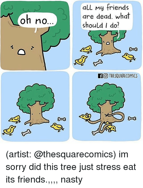 Friends, Memes, and Nasty: all my friends  are dead. what  should I do?  oh no  OTHESQUARECOMICS  9-3 (artist: @thesquarecomics) im sorry did this tree just stress eat its friends.,,,, nasty