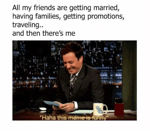 "promotions: All my friends are getting married  having families, getting promotions  traveling..  and then there's me  ""Haha this meme is funn"
