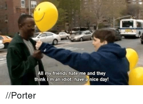 Idiotness: All my friends hate me and they  think I'm an idiot, have a nice day! //Porter