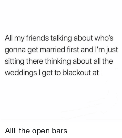 blackout: All my friends talking about who's  gonna get married first and I'm just  sitting there thinking about all the  weddings I get to blackout at Allll the open bars