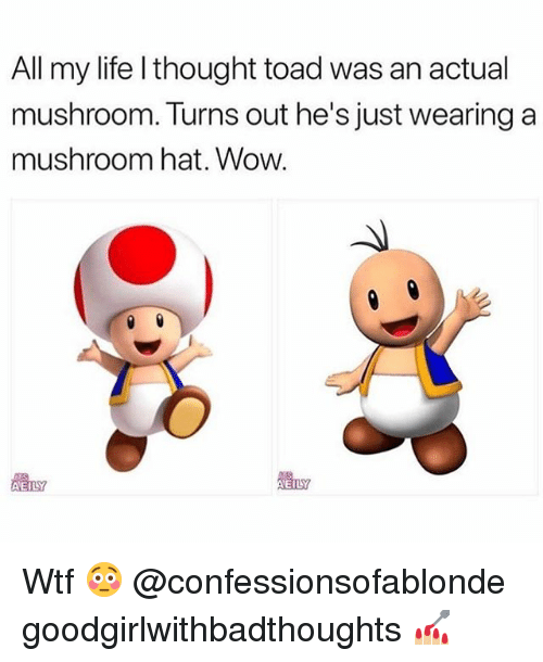 Life, Memes, and Wow: All my life l thought toad was an actual  mushroom. Turns out he's just wearing a  mushroom hat. Wow  體LY Wtf 😳 @confessionsofablonde goodgirlwithbadthoughts 💅🏼