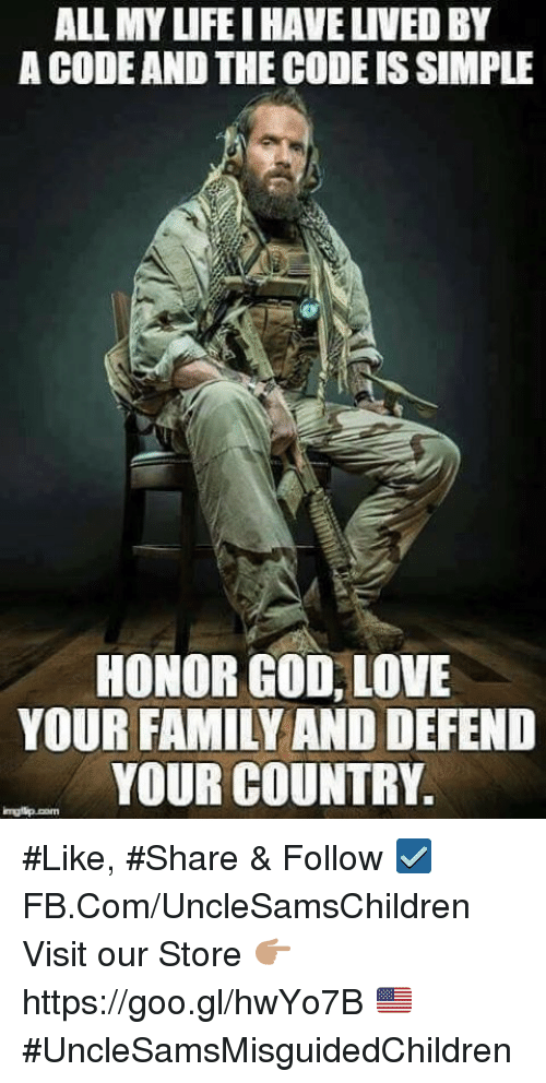 Family, God, and Love: ALL MYLIFE IHAVEUVEDBY  A CODEAND THE CODE ISSIMPLE  HONOR GOD,LOVE  YOUR FAMILY AND DEFEND  YOUR COUNTRY. #Like, #Share & Follow ☑️ FB.Com/UncleSamsChildren  Visit our Store 👉🏽 https://goo.gl/hwYo7B 🇺🇸  #UncleSamsMisguidedChildren