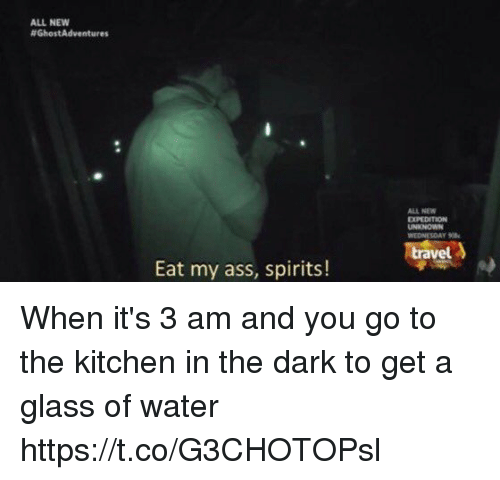 Ass, Funny, and Water: ALL NEW  #GhostAdventures  ALL NEW  UNKNOWN  WEDNESOAY  vel  Eat my ass, spirits! When it's 3 am and you go to the kitchen in the dark to get a glass of water https://t.co/G3CHOTOPsl