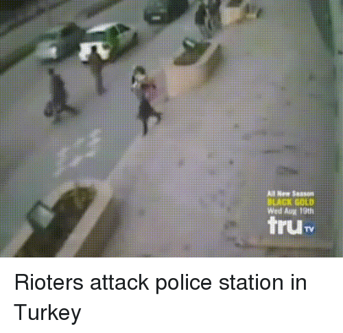 Police, Black, and Turkey: All New Sasson  BLACK GOLD  Wed Aug 19th  tru Rioters attack police station in Turkey