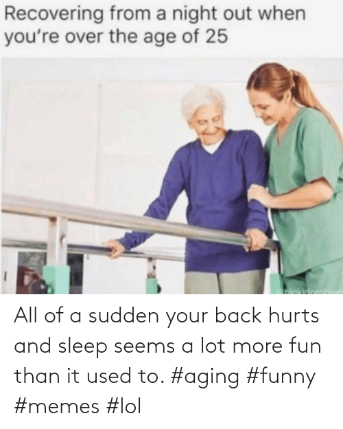 aging: All of a sudden your back hurts and sleep seems a lot more fun than it used to. #aging #funny #memes #lol
