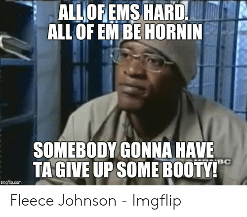 fleece johnson: ALL OF EMS HARD  ALL OF EM BE HORNIN  SOMEBODY GONNA HAVE  TAGIVE UP SOME BOOTY!  RBC  imgflip.com Fleece Johnson - Imgflip