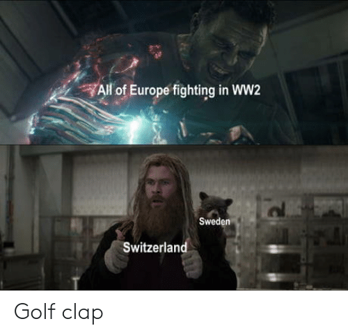 ww2: All of Europe fighting in WW2  Sweden  Switzerland Golf clap