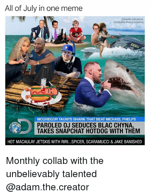 Sharked: All of July in one meme  @tank.sinatra  adam.the.creator  MCGREGOR TAUNTS SHARK THAT BEAT MICHAEL PHELPS  PAROLED OJ SEDUCES BLAC CHYNA  TAKES SNAPCHAT HOTDOG WITH THEM  HOT MACAULAY JETSKIS WITH RIRI...SPICER, SCARAMUCCI & JAKE BANISHED Monthly collab with the unbelievably talented @adam.the.creator