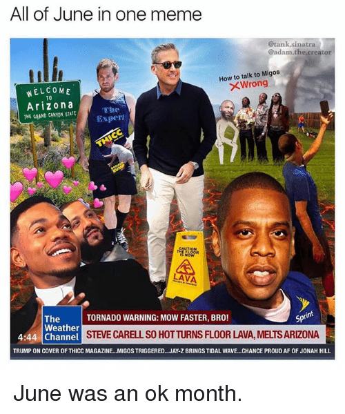 the grand canyon: All of June in one meme  @tank.sinatra  @adam.the creator  How to talk to Migos  XWrong  WELCOME  TO  Arizona  THE GRAND CANYON, STATE  The  Exper  A,  LAVA  int  TORNADO WARNING: MOW FASTER, BRO!  Spt  The  Weather  4:44 Channel  STEVE CARELL SO HOTTURNS FLOOR LAVA, MELTS ARIZONA  TRUMP ON COVER OF THICC MAGAZINE...MIGOS TRIGGERED.. .JAY-Z BRINGS TIDAL WAVE.. .CHANCE PROUD AF OF JONAH HILL June was an ok month.