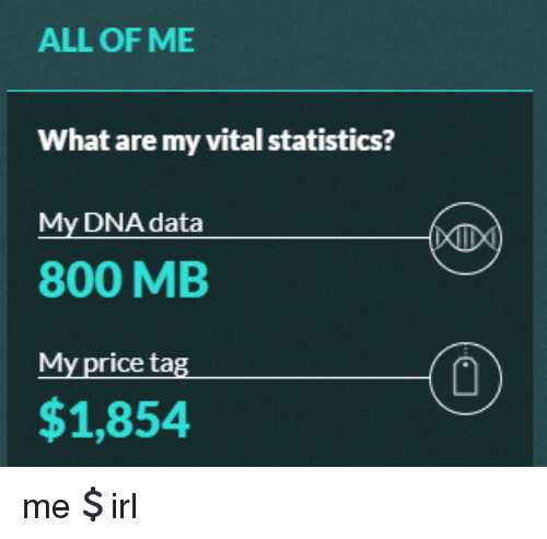 All of Me, Statistics, and Irl: ALL OF ME  What are my vital statistics?  My DNA data  800 MB  My price tag  1  $1,854