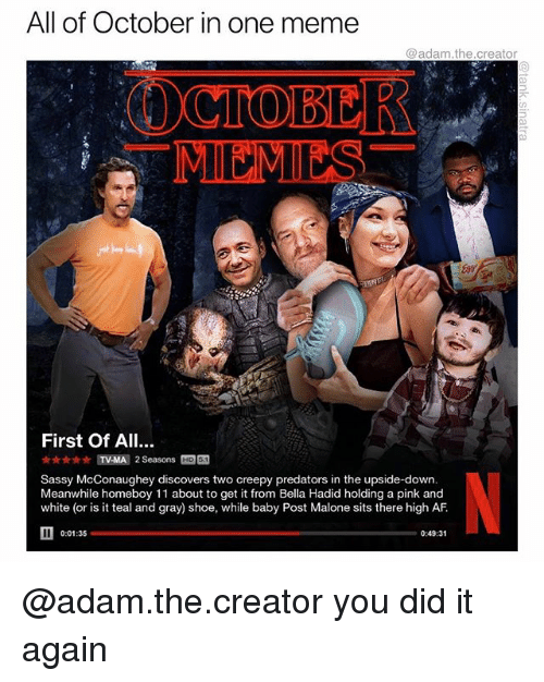 Af, Creepy, and Funny: All of October in one meme  @adam.the.creator  OCTOBER  MI MIES  First Of All.  ☆ MAA] 2 Seasons M  Sassy McConaughey discovers two creepy predators in the upside-down.  Meanwhile homeboy 11 about to get it from Bella Hadid holding a pink and  white (or is it teal and gray) shoe, while baby Post Malone sits there high AF.  0:01:35  0:49:31 @adam.the.creator you did it again