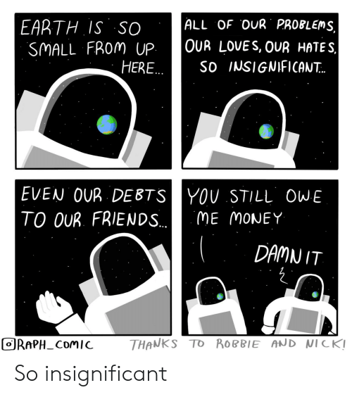 hates: ALL OF OUR PROBLEMS,  EARTH IS SO  SMALL FROM UP  HERE..  OUR LOVES, OUR HATES  So INSIGNIFICAN..  EVEN OUR DEBTSYOU STILL OWE  TO OUR. FRIENDS..  ME MONEY  DAMN IT  THANKS TO ROBBIE AND NICK!  ORAPH_COMIC So insignificant
