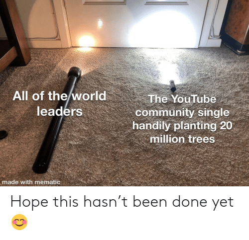 Leaders: All of the world  leaders  The YouTube  community single  handily planting 20  million trees  made with mematic Hope this hasn't been done yet 😊