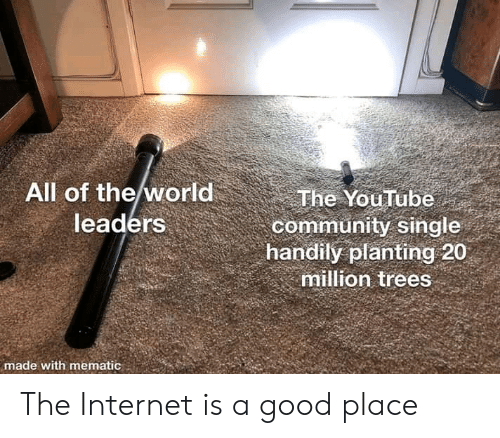 Leaders: All of the world  leaders  The YouTube  community single  handily planting 20  million trees  made with mematic The Internet is a good place