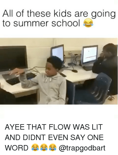 Lit, Memes, and School: All of these kids are going  to summer school AYEE THAT FLOW WAS LIT AND DIDNT EVEN SAY ONE WORD 😂😂😂 @trapgodbart