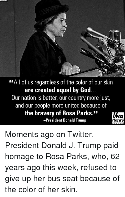 """homage: """"All of us regardless of the color of our skin  are created equal by God.  Our nation is better, our country more just,  and our people more united because of  the bravery of Rosa Parks.""""  President Donald Trump  FOX  NEWS Moments ago on Twitter, President Donald J. Trump paid homage to Rosa Parks, who, 62 years ago this week, refused to give up her bus seat because of the color of her skin."""