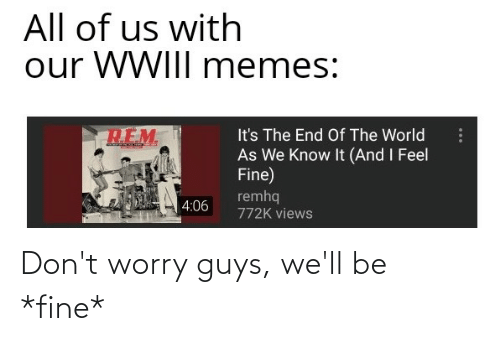 Its The End Of The World: All of us with  our WWIII memes:  It's The End Of The World  As We Know It (And I Feel  Fine)  remhq  4:06  772K views Don't worry guys, we'll be *fine*