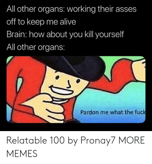 pardon: All other organs: working their asses  off to keep me alive  Brain: how about you ill yourself  All other organs:  Pardon me what the fuck Relatable 100 by Pronay7 MORE MEMES