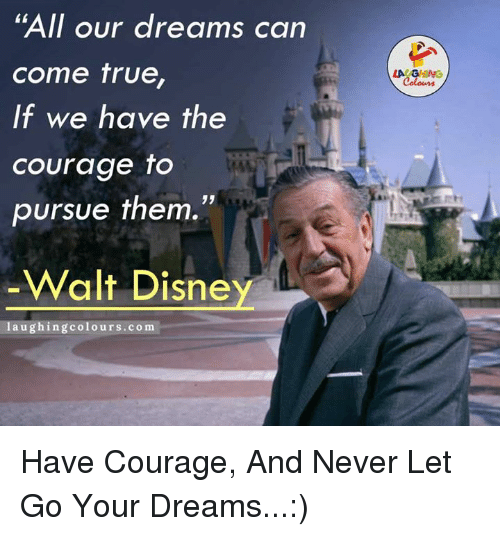 "True, Courageous, and Courage: ""All our dreams can  come true,  If we have the  courage to  pursue them.""  Walt Disne  laughing colours.com  LA GHING Have Courage, And Never Let Go Your Dreams...:)"