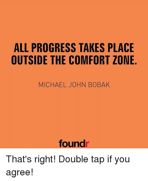 Comfortable, Memes, and Progressive: ALL PROGRESS TAKES PLACE  OUTSIDE THE COMFORT ZONE  MICHAEL JOHN BOBAK  found That's right! Double tap if you agree!