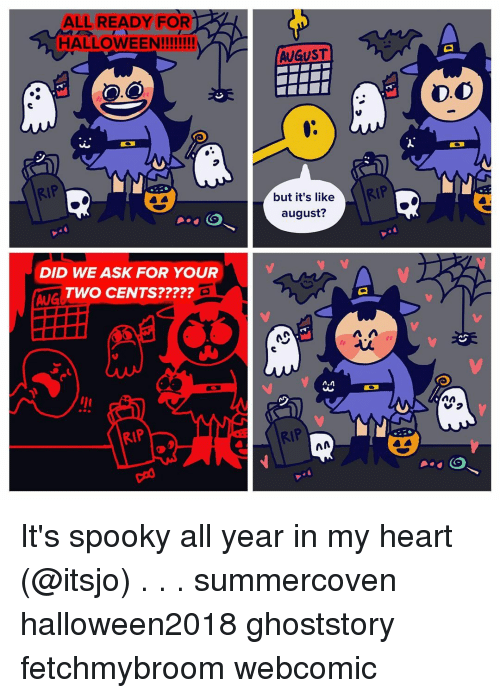 Halloween, Memes, and Heart: ALL READY FOR  HALLOWEEN!!!  AUGUST  D.O  ( RtP  but it's like  august?  DID WE ASK FOR YOUR  TWO CENTS?????  AUG  っ  vつ  RIP  RIP It's spooky all year in my heart (@itsjo) . . . summercoven halloween2018 ghoststory fetchmybroom webcomic