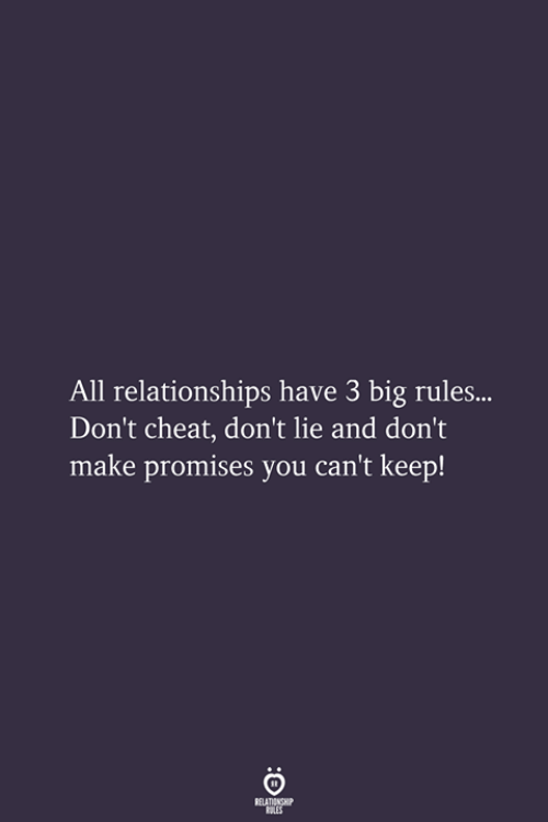 Dont Lie: All relationships have 3 big rules...  Don't cheat, don't lie and don't  make promises you can't keep!  RELATIONSHIP  LES